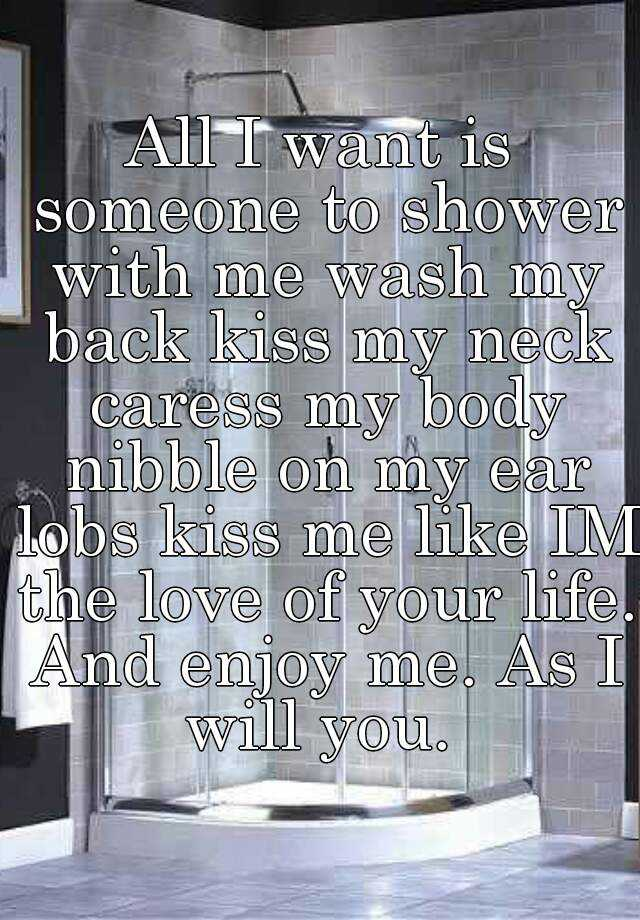 All I want is someone to shower with me wash my back kiss my neck caress my body nibble on my ear lobs kiss me like IM the love of your life. And enjoy me. As I will you.