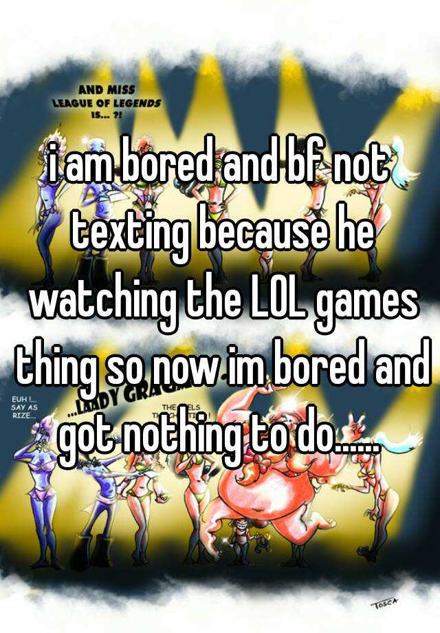 i am bored and bf not texting because he watching the LOL games thing so now im bored and got nothing to do......