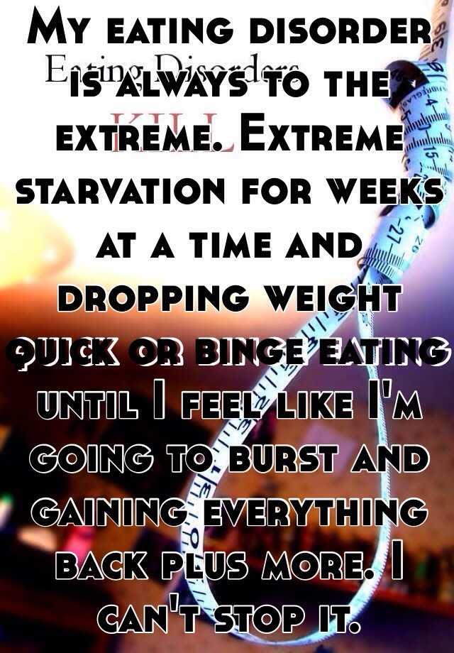 My eating disorder is always to the extreme. Extreme starvation for weeks at a time and dropping weight quick or binge eating until I feel like I'm going to burst and gaining everything back plus more. I can't stop it.