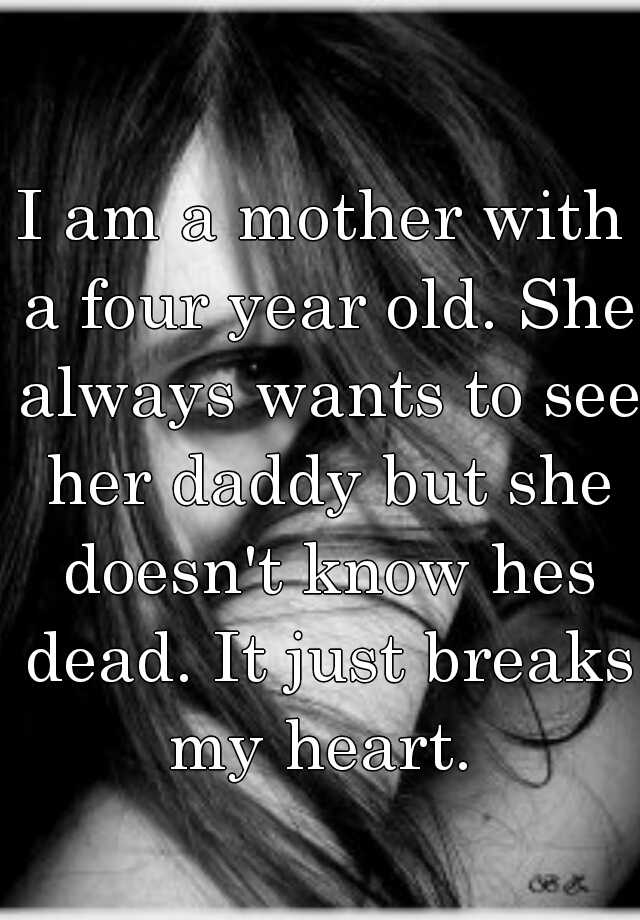 I am a mother with a four year old. She always wants to see her daddy but she doesn't know hes dead. It just breaks my heart.