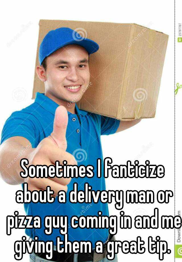 Sometimes I fanticize about a delivery man or pizza guy coming in and me giving them a great tip.