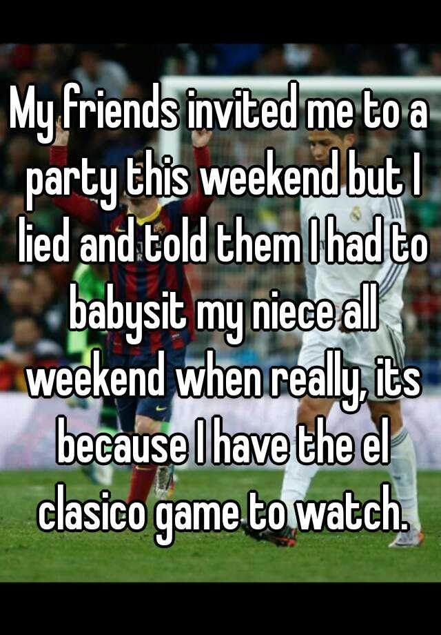 My friends invited me to a party this weekend but I lied and told them I had to babysit my niece all weekend when really, its because I have the el clasico game to watch.