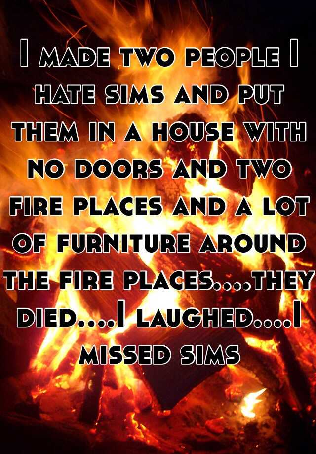 I made two people I hate sims and put them in a house with no doors and two fire places and a lot of furniture around the fire places....they died....I laughed....I missed sims