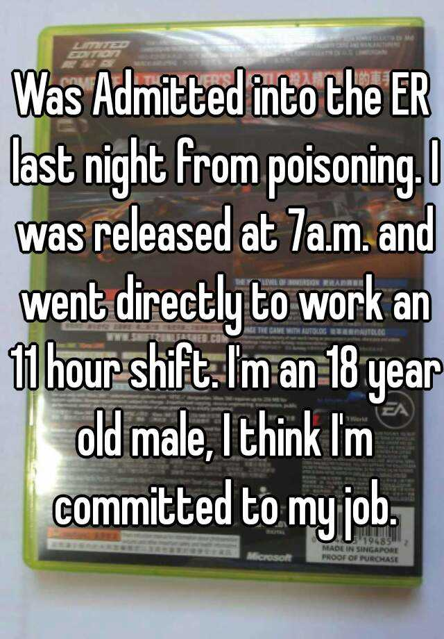 Was Admitted into the ER last night from poisoning. I was released at 7a.m. and went directly to work an 11 hour shift. I'm an 18 year old male, I think I'm committed to my job.