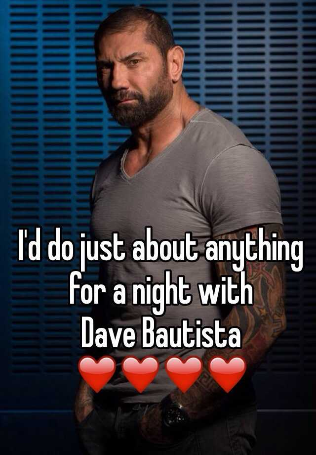 I'd do just about anything for a night with Dave Bautista ❤️❤️❤️❤️