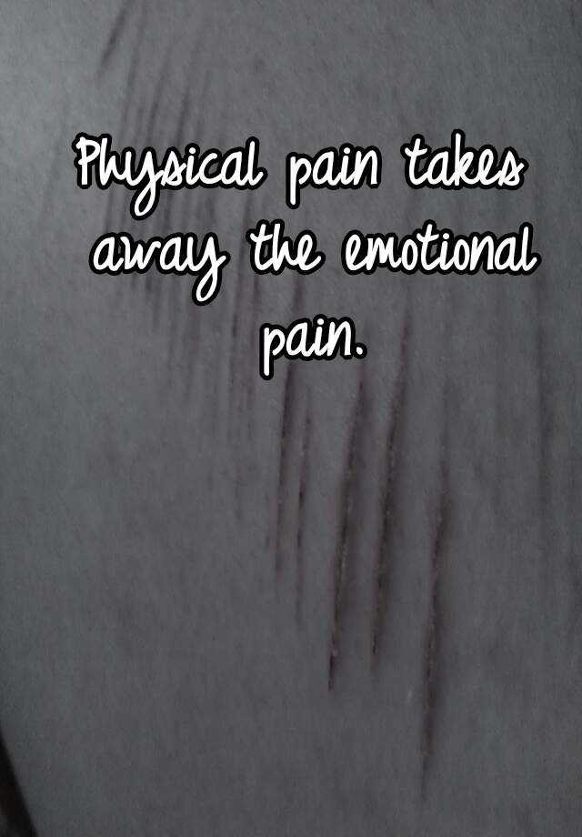 Physical pain takes away the emotional pain.