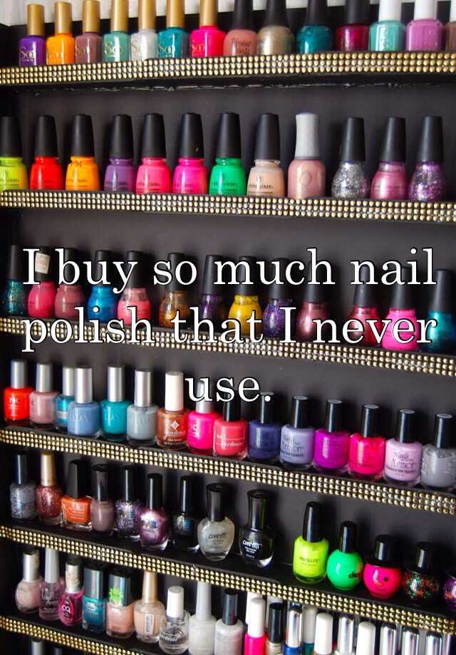 I buy so much nail polish that I never use.