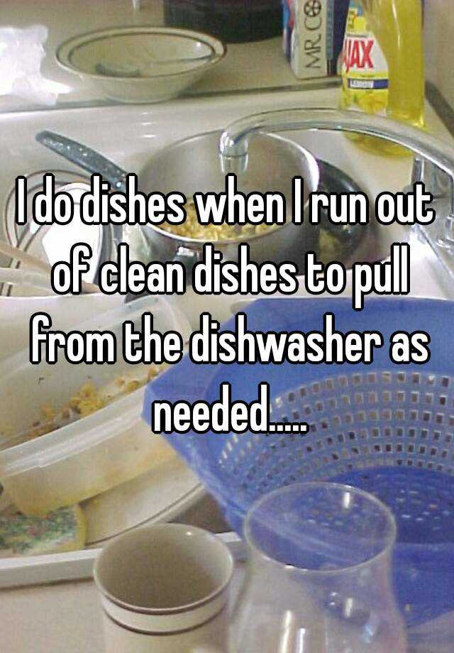 I do dishes when I run out of clean dishes to pull from the dishwasher as needed.....