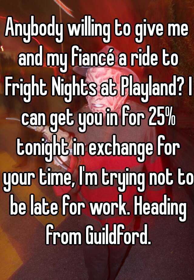 Anybody willing to give me and my fiancé a ride to Fright Nights at Playland? I can get you in for 25% tonight in exchange for your time, I'm trying not to be late for work. Heading from Guildford.