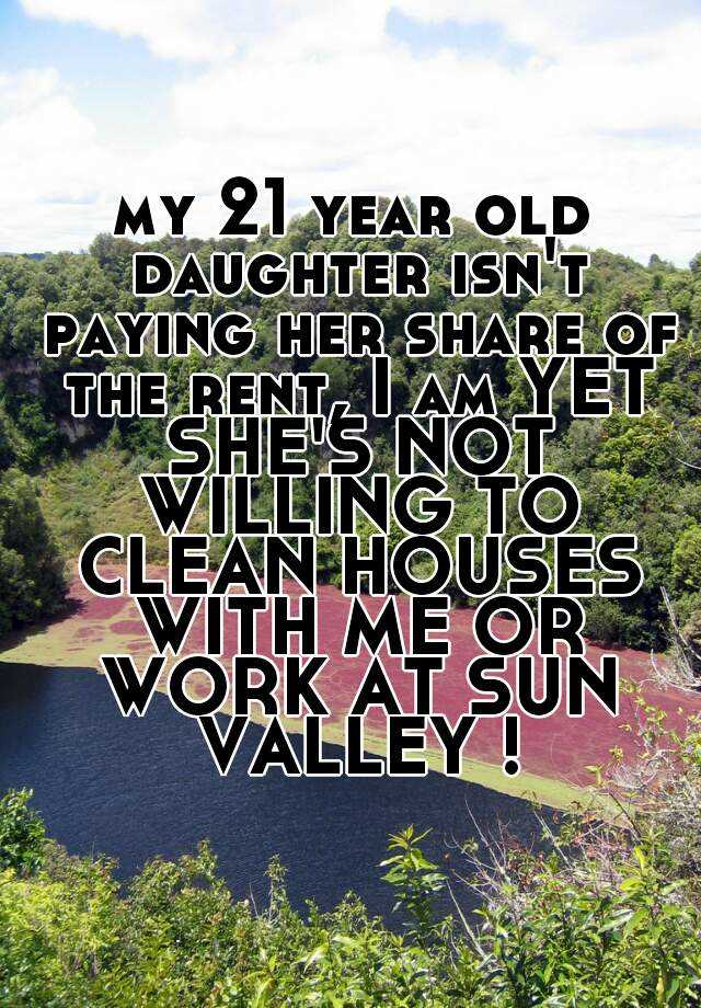 my 21 year old daughter isn't paying her share of the rent, I am YET SHE'S NOT WILLING TO CLEAN HOUSES WITH ME OR WORK AT SUN VALLEY !
