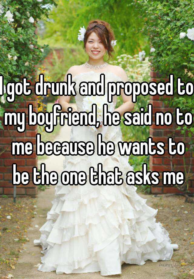 I got drunk and proposed to my boyfriend, he said no to me because he wants to be the one that asks me