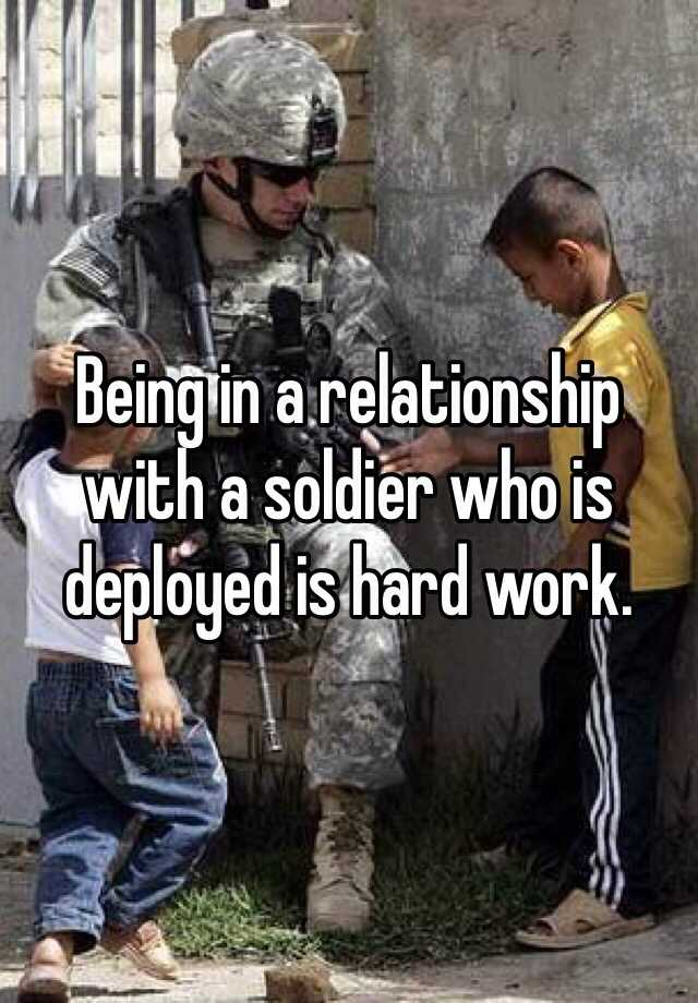 Being in a relationship with a soldier who is deployed is hard work.