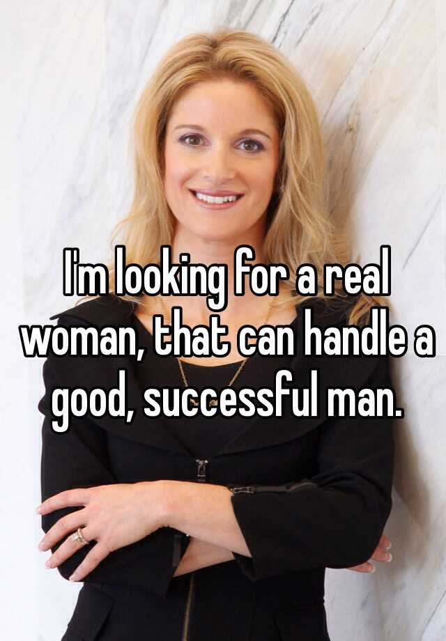 I'm looking for a real woman, that can handle a good, successful man.