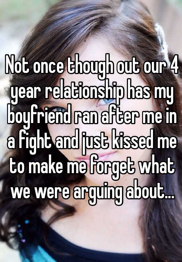 Not once though out our 4 year relationship has my boyfriend ran after me in a fight and just kissed me to make me forget what we were arguing about...