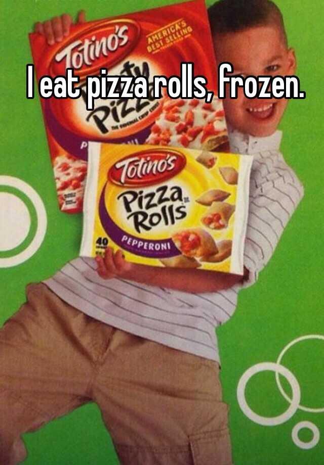 I eat pizza rolls, frozen.