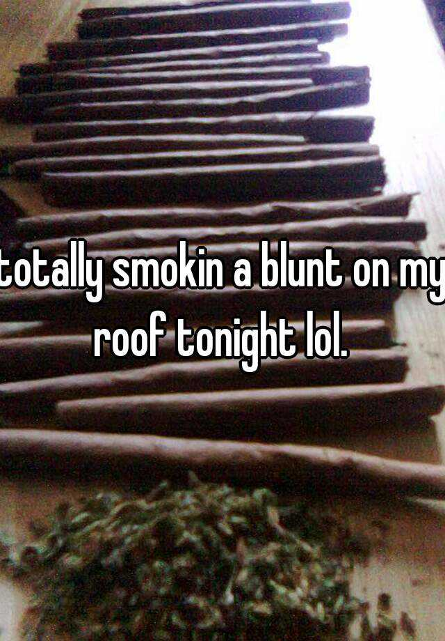 totally smokin a blunt on my roof tonight lol.