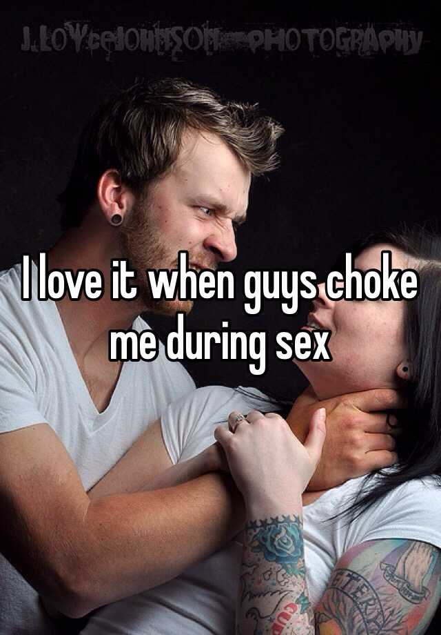 I love it when guys choke me during sex