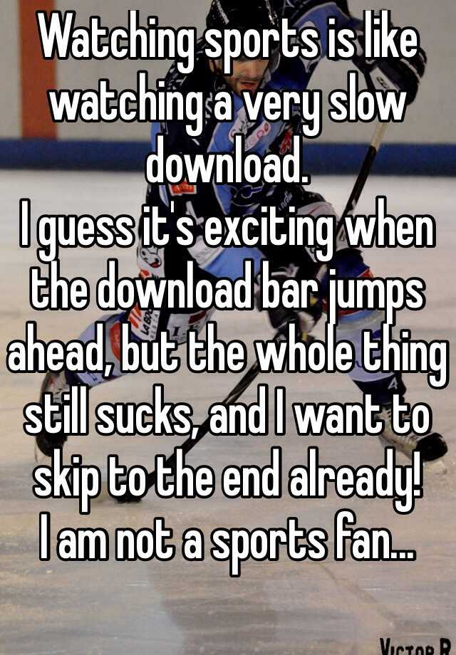 Watching sports is like watching a very slow download.  I guess it's exciting when the download bar jumps ahead, but the whole thing still sucks, and I want to skip to the end already! I am not a sports fan...