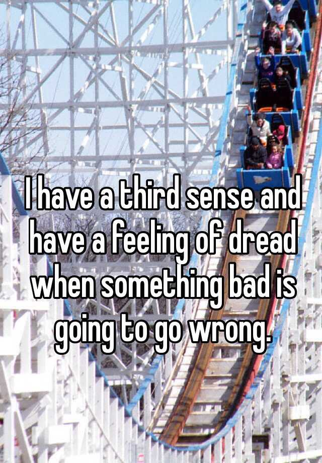 I have a third sense and have a feeling of dread when something bad is going to go wrong.
