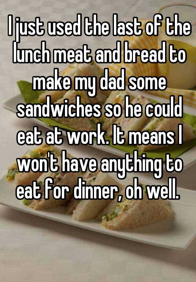I just used the last of the lunch meat and bread to make my dad some sandwiches so he could eat at work. It means I won't have anything to eat for dinner, oh well.