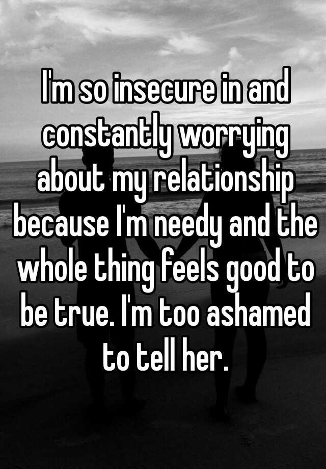I'm so insecure in and constantly worrying about my relationship because I'm needy and the whole thing feels good to be true. I'm too ashamed to tell her.