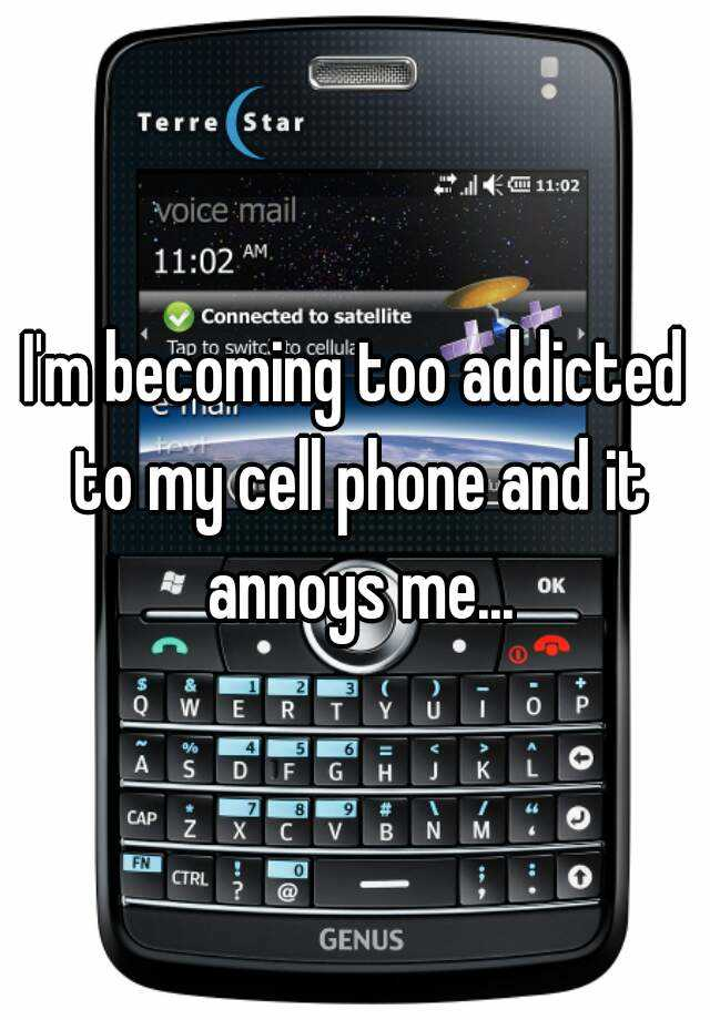 I'm becoming too addicted to my cell phone and it annoys me...