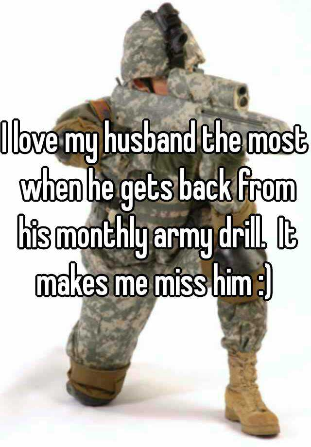 I love my husband the most when he gets back from his monthly army drill.  It makes me miss him :)