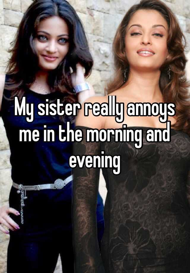 My sister really annoys me in the morning and evening