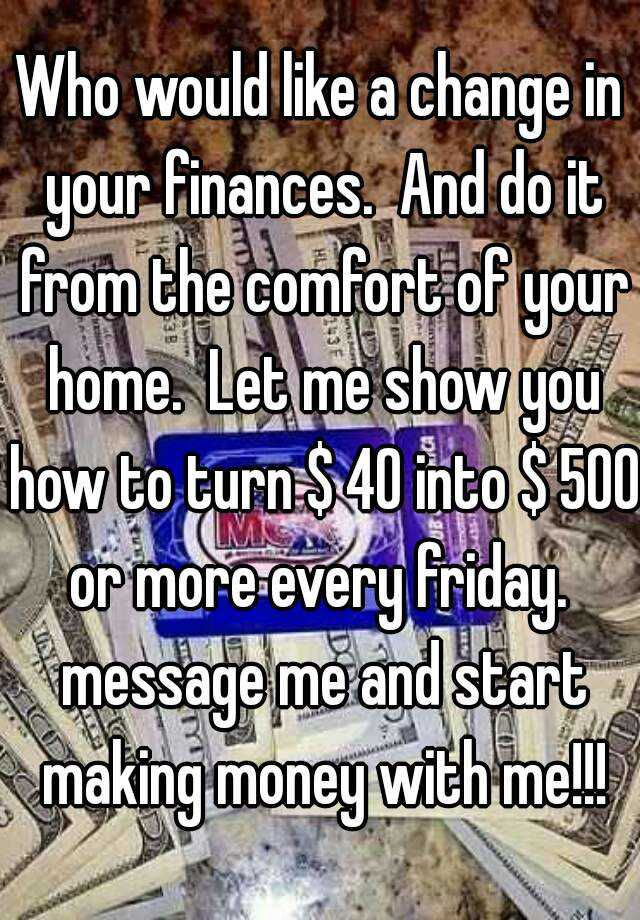 Who would like a change in your finances.  And do it from the comfort of your home.  Let me show you how to turn $ 40 into $ 500 or more every friday.  message me and start making money with me!!!