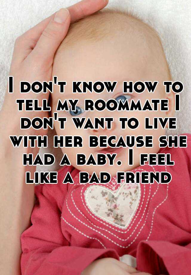 I don't know how to tell my roommate I don't want to live with her because she had a baby. I feel like a bad friend