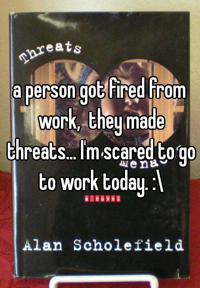a person got fired from work,  they made threats... I'm scared to go to work today. :\