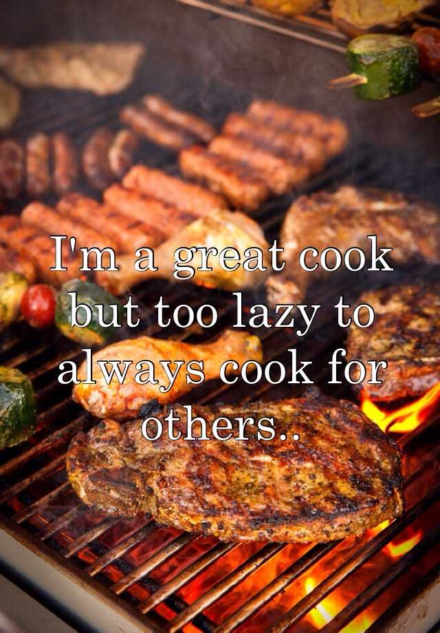 I'm a great cook but too lazy to always cook for others..