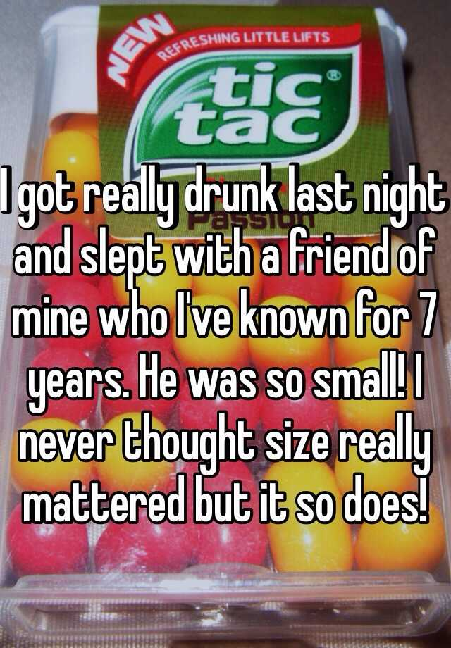 I got really drunk last night and slept with a friend of mine who I've known for 7 years. He was so small! I never thought size really mattered but it so does!