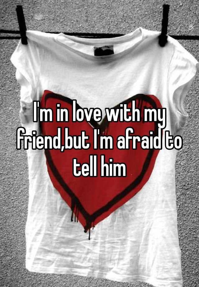 I'm in love with my friend,but I'm afraid to tell him