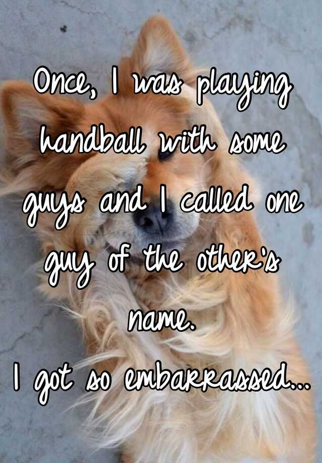 Once, I was playing handball with some guys and I called one guy of the other's name. I got so embarrassed...
