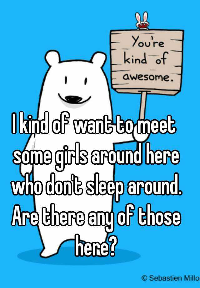 I kind of want to meet some girls around here who don't sleep around. Are there any of those here?