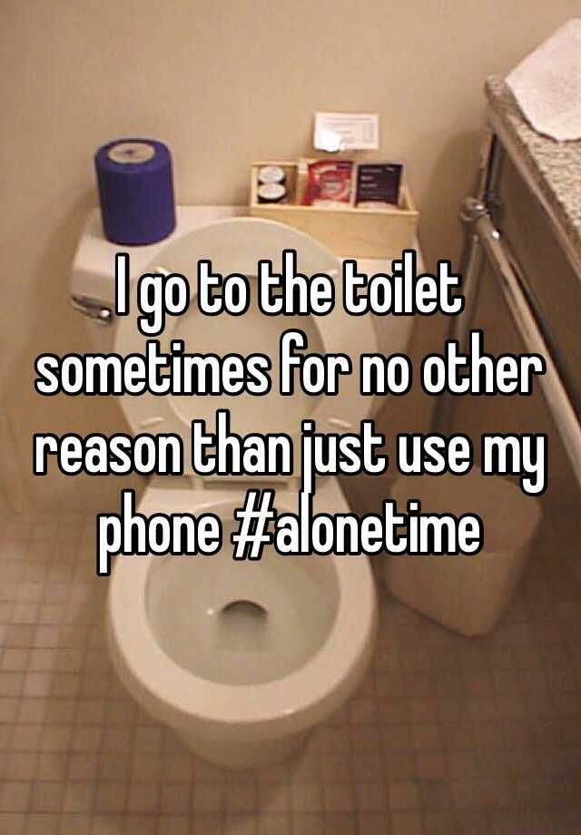 I go to the toilet sometimes for no other reason than just use my phone #alonetime