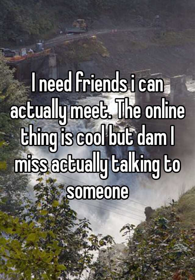 I need friends i can actually meet. The online thing is cool but dam I miss actually talking to someone