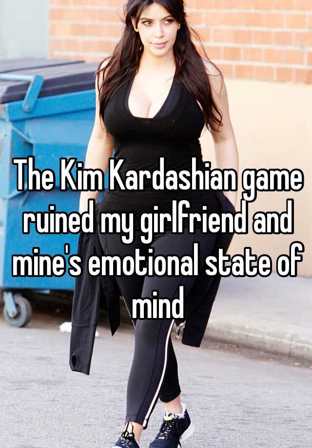 The Kim Kardashian game ruined my girlfriend and mine's emotional state of mind