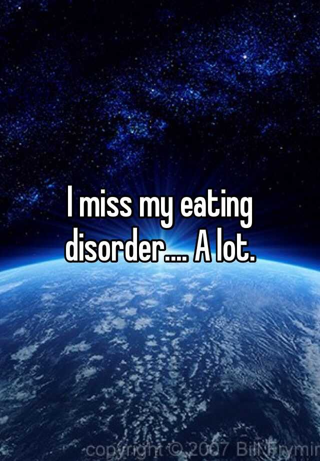 I miss my eating disorder.... A lot.