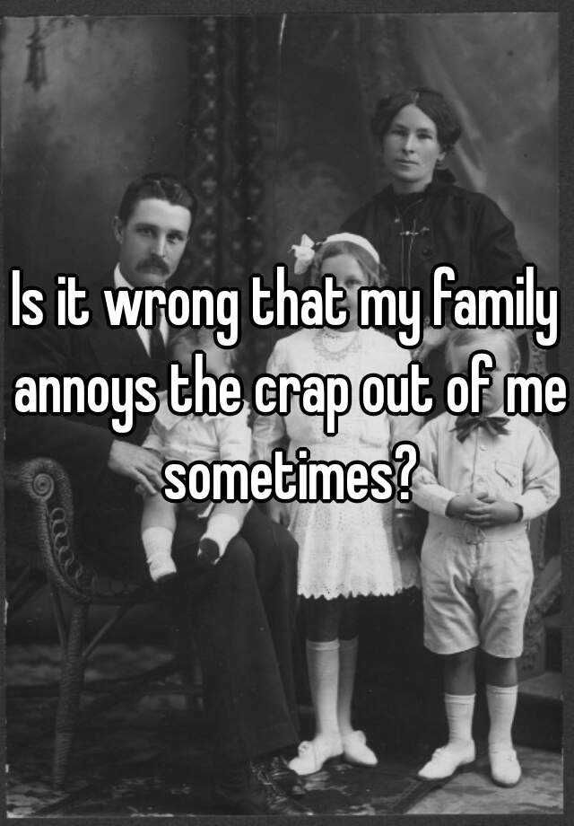 Is it wrong that my family annoys the crap out of me sometimes?