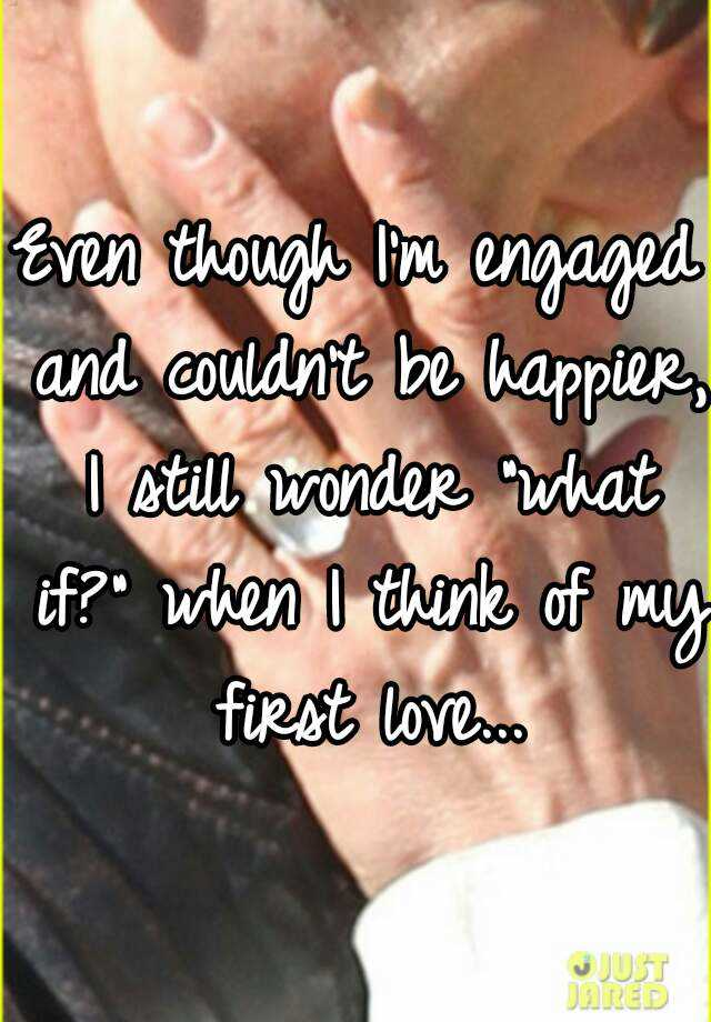 """Even though I'm engaged and couldn't be happier, I still wonder """"what if?"""" when I think of my first love..."""