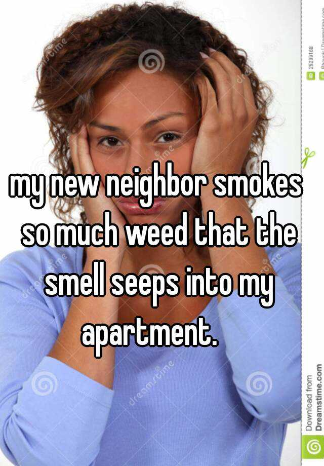 my new neighbor smokes so much weed that the smell seeps into my apartment.