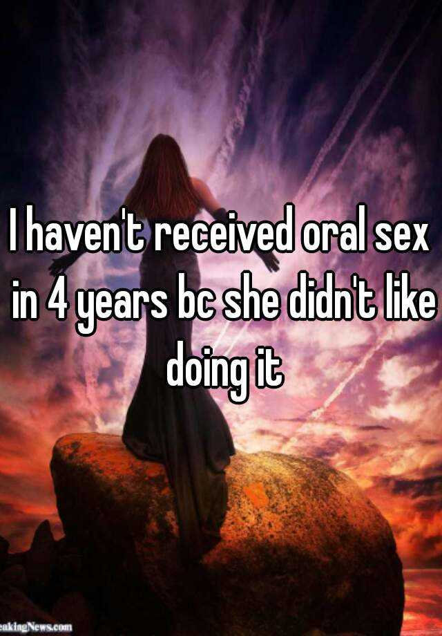I haven't received oral sex in 4 years bc she didn't like doing it