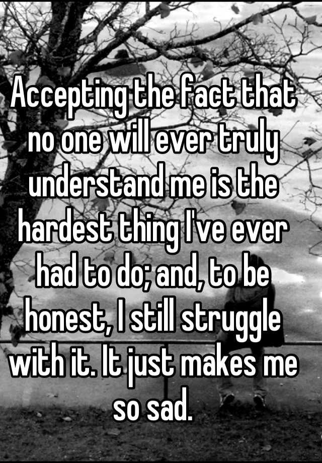 Accepting the fact that no one will ever truly understand me is the hardest thing I've ever had to do; and, to be honest, I still struggle with it. It just makes me so sad.