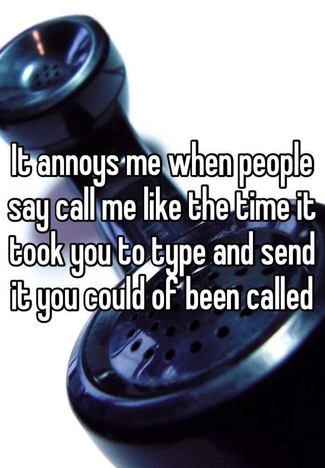 It annoys me when people say call me like the time it took you to type and send it you could of been called
