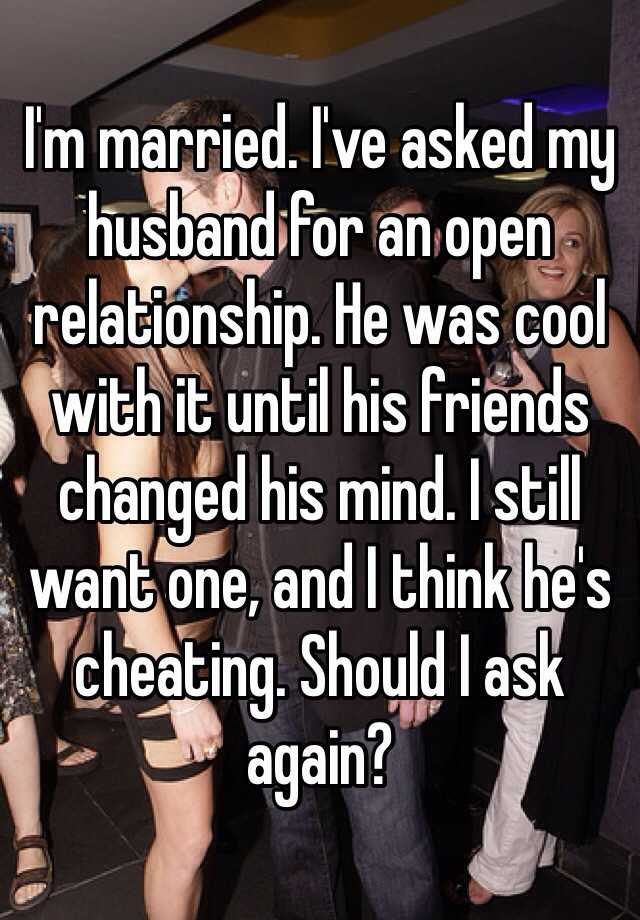 I'm married. I've asked my husband for an open relationship. He was cool with it until his friends changed his mind. I still want one, and I think he's cheating. Should I ask again?