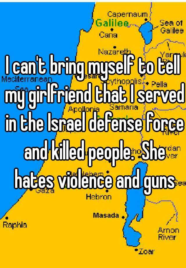 I can't bring myself to tell my girlfriend that I served in the Israel defense force and killed people.  She hates violence and guns