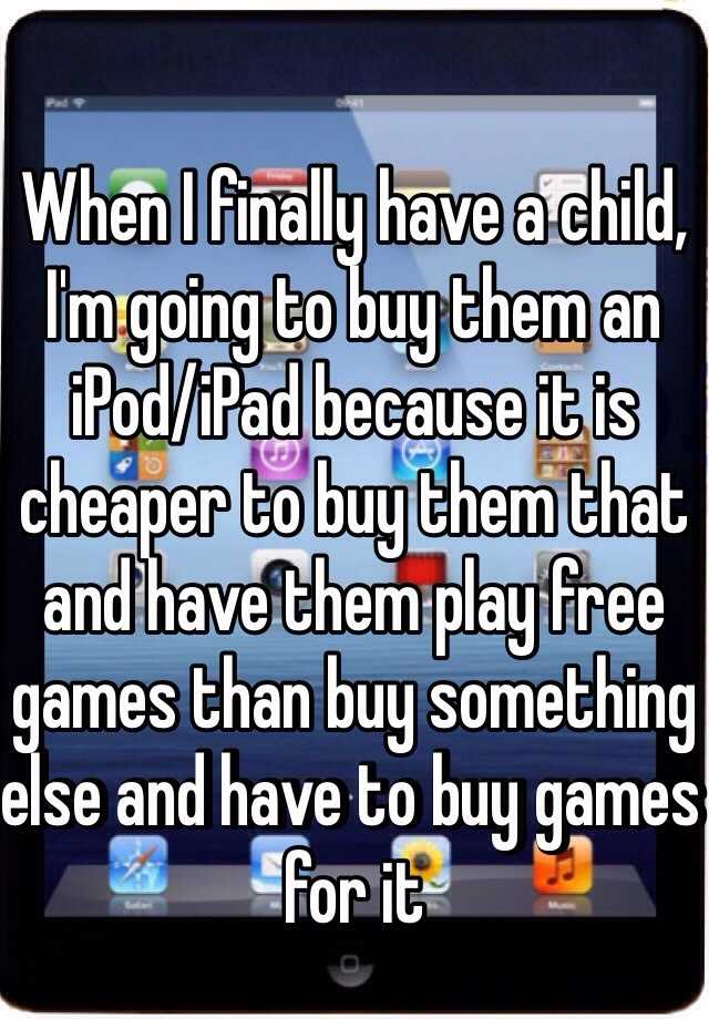 When I finally have a child, I'm going to buy them an iPod/iPad because it is cheaper to buy them that and have them play free games than buy something else and have to buy games for it