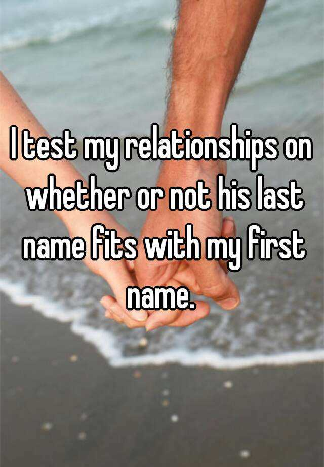 I test my relationships on whether or not his last name fits with my first name.